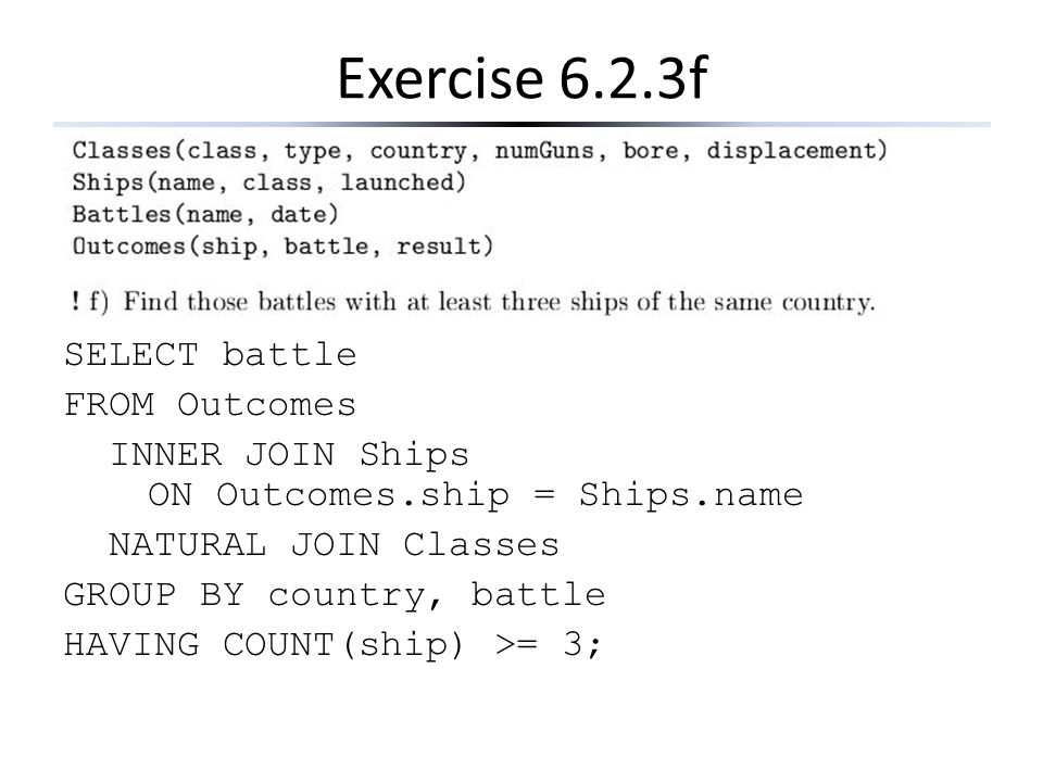 Exercise 6.2.3f SELECT battle FROM Outcomes INNER JOIN Ships ON Outcomes.ship = Ships.name NATURAL JOIN Classes GROUP BY country, battle HAVING COUNT(