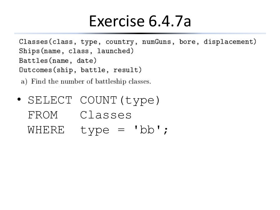 Exercise 6.4.7a SELECT COUNT(type) FROM Classes WHERE type = 'bb';