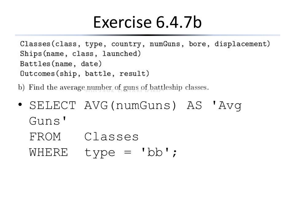 Exercise 6.4.7b SELECT AVG(numGuns) AS 'Avg Guns' FROM Classes WHERE type = 'bb';