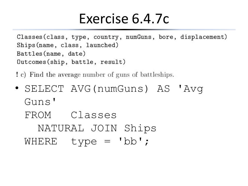 Exercise 6.4.7c SELECT AVG(numGuns) AS 'Avg Guns' FROM Classes NATURAL JOIN Ships WHERE type = 'bb';