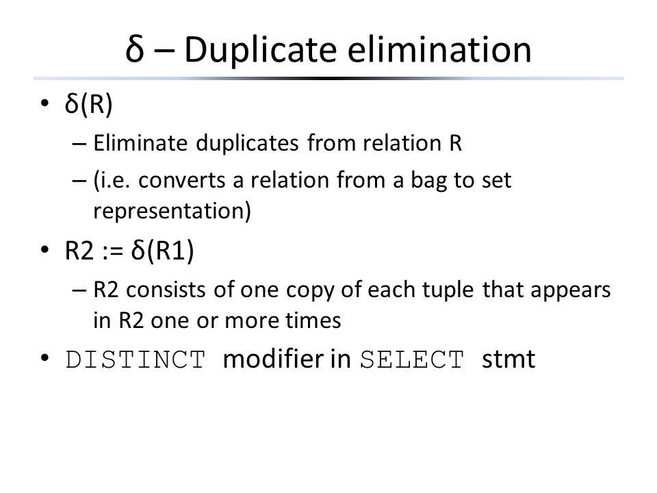 δ – Duplicate elimination δ(R) – Eliminate duplicates from relation R – (i.e. converts a relation from a bag to set representation) R2 := δ(R1) – R2 c
