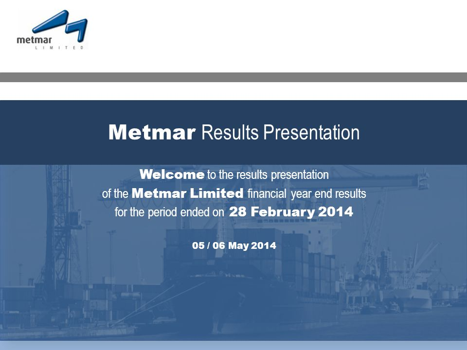 Welcome to the results presentation of the Metmar Limited financial year end results for the period ended on 28 February 2014 05 / 06 May 2014 Metmar Results Presentation