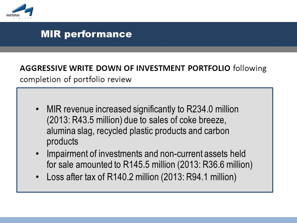 MIR performance MIR revenue increased significantly to R234.0 million (2013: R43.5 million) due to sales of coke breeze, alumina slag, recycled plastic products and carbon products Impairment of investments and non-current assets held for sale amounted to R145.5 million (2013: R36.6 million) Loss after tax of R140.2 million (2013: R94.1 million) AGGRESSIVE WRITE DOWN OF INVESTMENT PORTFOLIO following completion of portfolio review