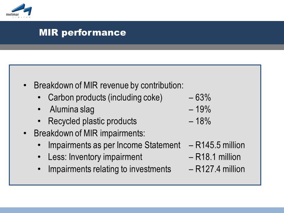MIR performance Breakdown of MIR revenue by contribution: Carbon products (including coke) – 63% Alumina slag – 19% Recycled plastic products – 18% Breakdown of MIR impairments: Impairments as per Income Statement – R145.5 million Less: Inventory impairment – R18.1 million Impairments relating to investments – R127.4 million