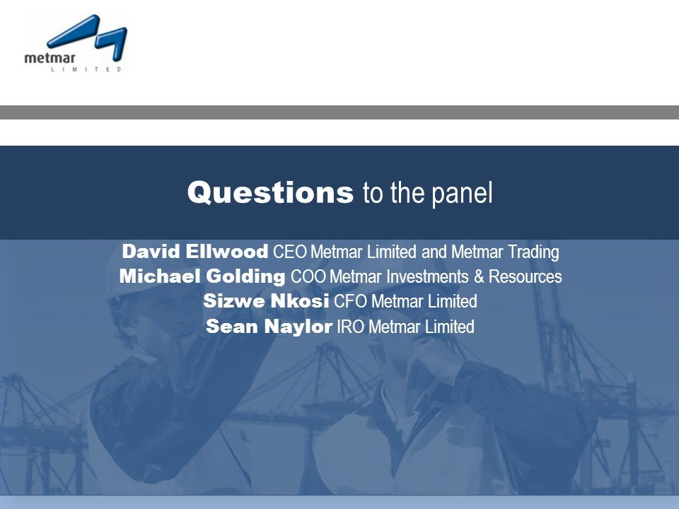 David Ellwood CEO Metmar Limited and Metmar Trading Michael Golding COO Metmar Investments & Resources Sizwe Nkosi CFO Metmar Limited Sean Naylor IRO Metmar Limited Questions to the panel