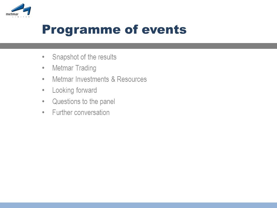Programme of events Snapshot of the results Metmar Trading Metmar Investments & Resources Looking forward Questions to the panel Further conversation