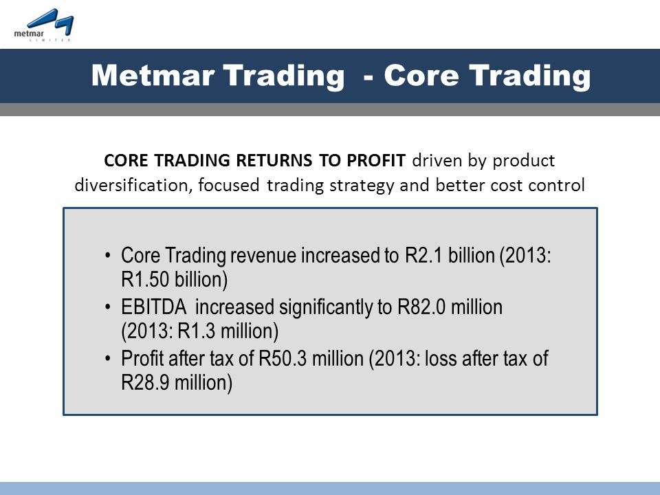 Metmar Trading - Discontinued Operations WAG operating profit of R3.7 million (four months trading) Capital profit on sale of WAG was R19.2 million Goodwill and intangibles of R36.9 million and R10.2 million respectively Loss after tax of R22.0 million (2013: profit after tax of R17.9 million) WAG SOLD IN MANAGEMENT BUYOUT generating R53.7 million in cash