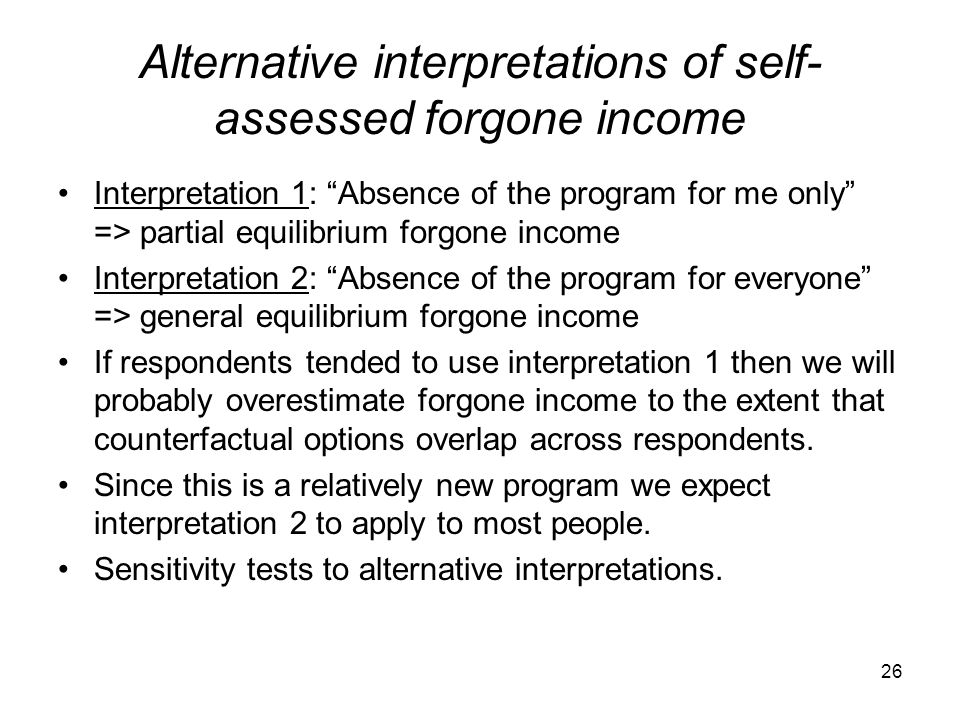 """Alternative interpretations of self- assessed forgone income Interpretation 1: """"Absence of the program for me only"""" => partial equilibrium forgone inc"""