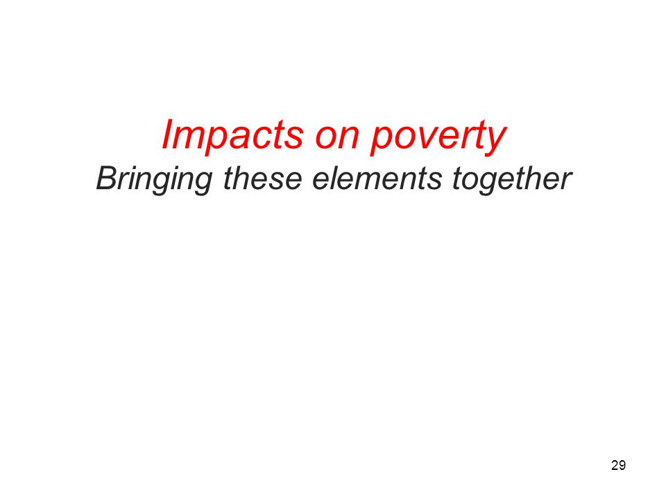 Impacts on poverty Bringing these elements together 29