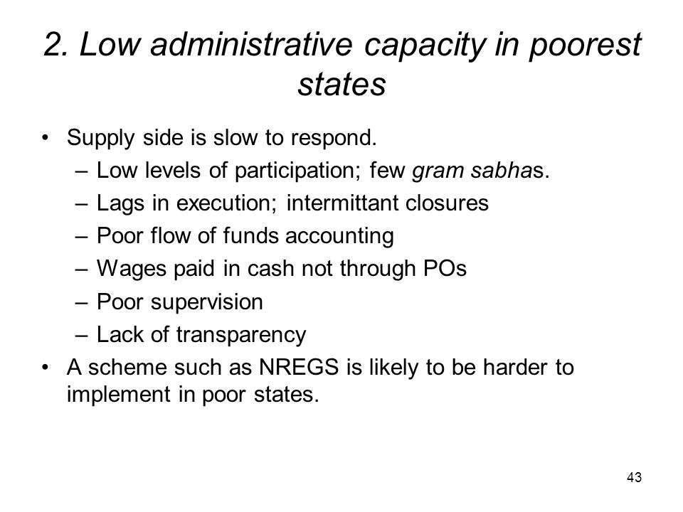 2. Low administrative capacity in poorest states Supply side is slow to respond. –Low levels of participation; few gram sabhas. –Lags in execution; in