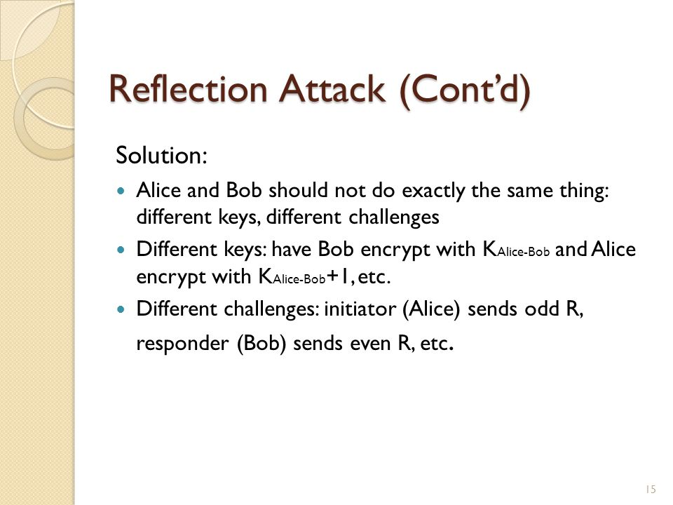 Reflection Attack (Cont'd) Solution: Alice and Bob should not do exactly the same thing: different keys, different challenges Different keys: have Bob encrypt with K Alice-Bob and Alice encrypt with K Alice-Bob +1, etc.