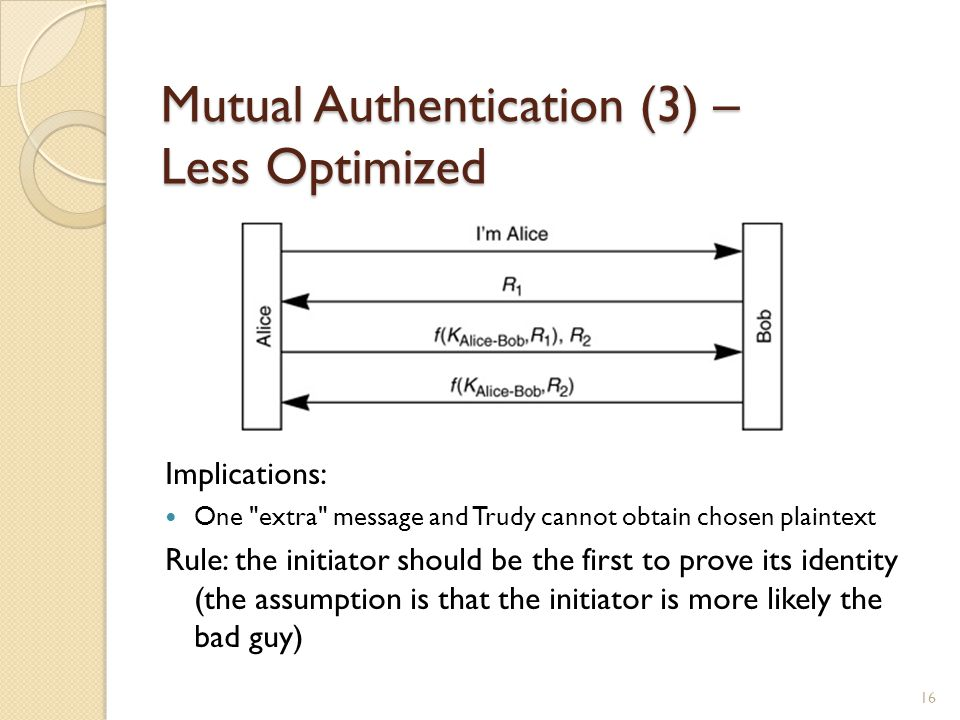 Mutual Authentication (3) – Less Optimized Implications: One extra message and Trudy cannot obtain chosen plaintext Rule: the initiator should be the first to prove its identity (the assumption is that the initiator is more likely the bad guy) 16