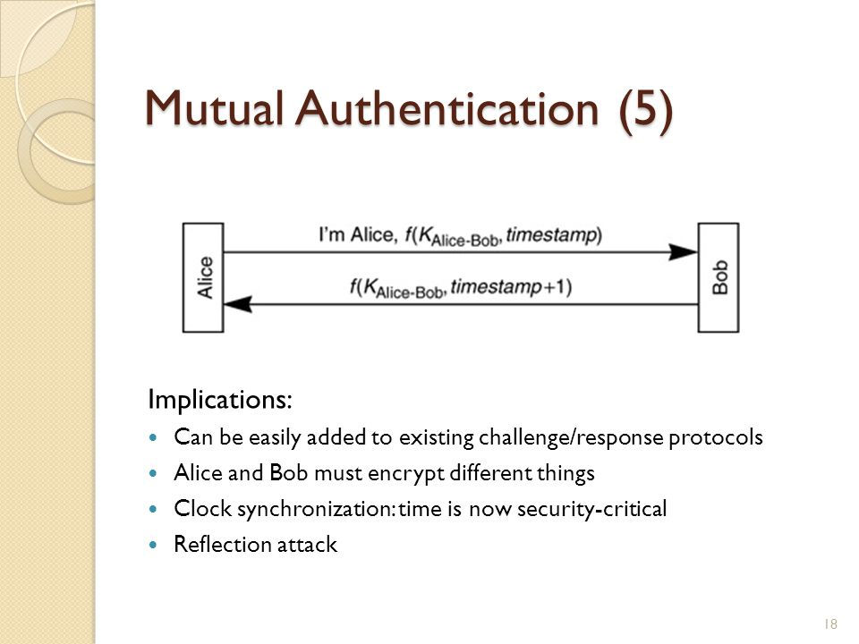Mutual Authentication (5) Implications: Can be easily added to existing challenge/response protocols Alice and Bob must encrypt different things Clock synchronization: time is now security-critical Reflection attack 18