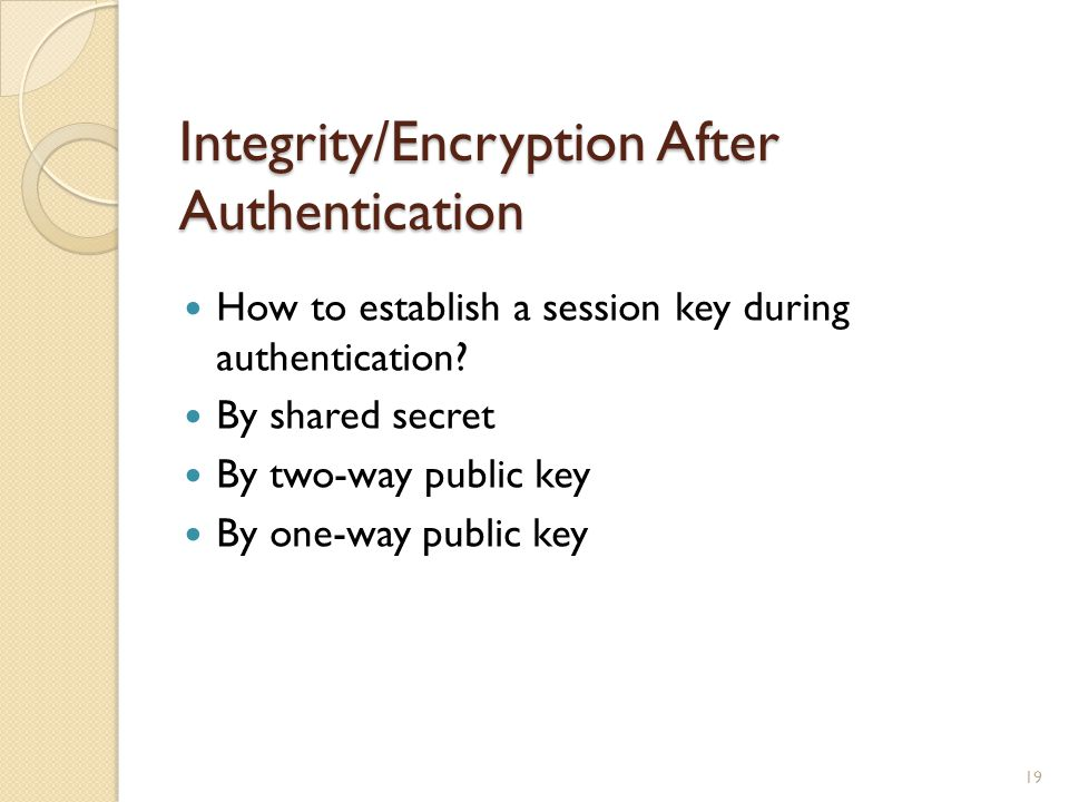 Integrity/Encryption After Authentication How to establish a session key during authentication.