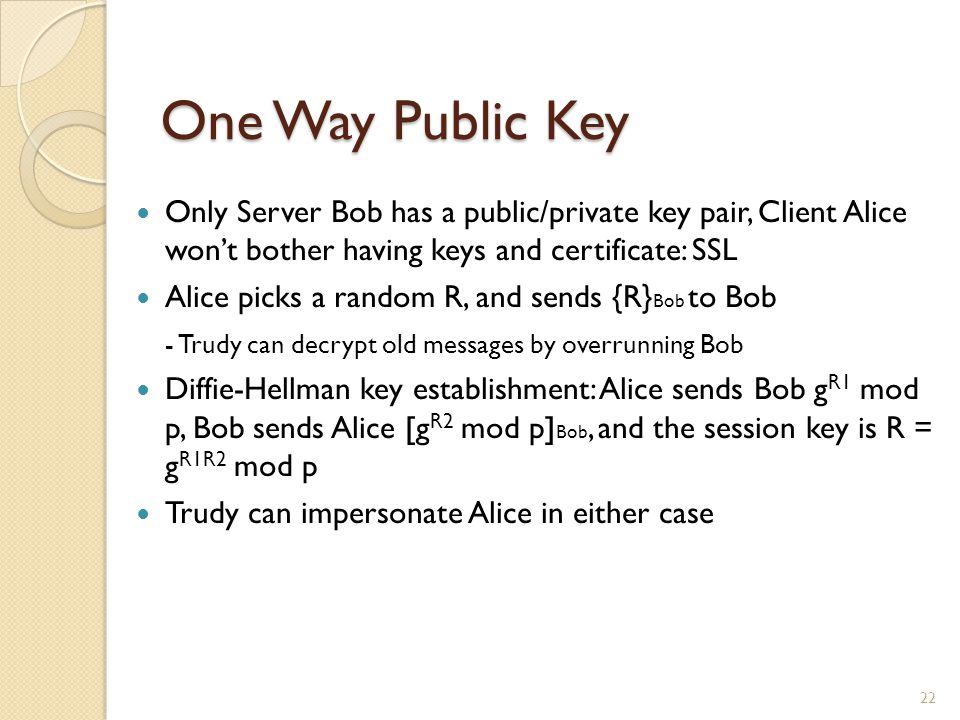 One Way Public Key Only Server Bob has a public/private key pair, Client Alice won't bother having keys and certificate: SSL Alice picks a random R, and sends {R} Bob to Bob - Trudy can decrypt old messages by overrunning Bob Diffie-Hellman key establishment: Alice sends Bob g R1 mod p, Bob sends Alice [g R2 mod p] Bob, and the session key is R = g R1R2 mod p Trudy can impersonate Alice in either case 22