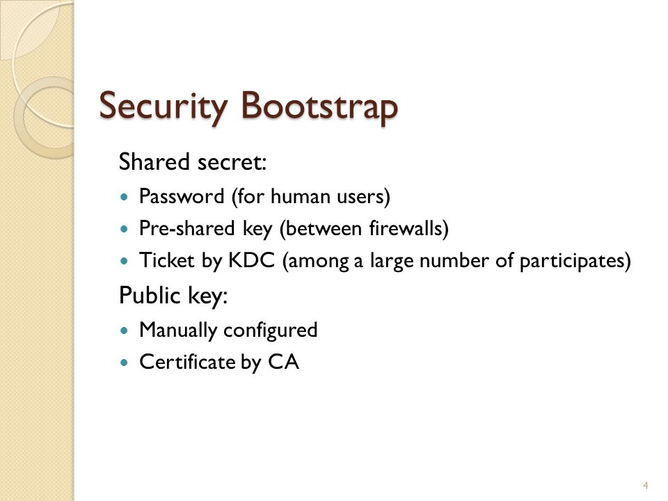 Security Bootstrap Shared secret: Password (for human users) Pre-shared key (between firewalls) Ticket by KDC (among a large number of participates) Public key: Manually configured Certificate by CA 4