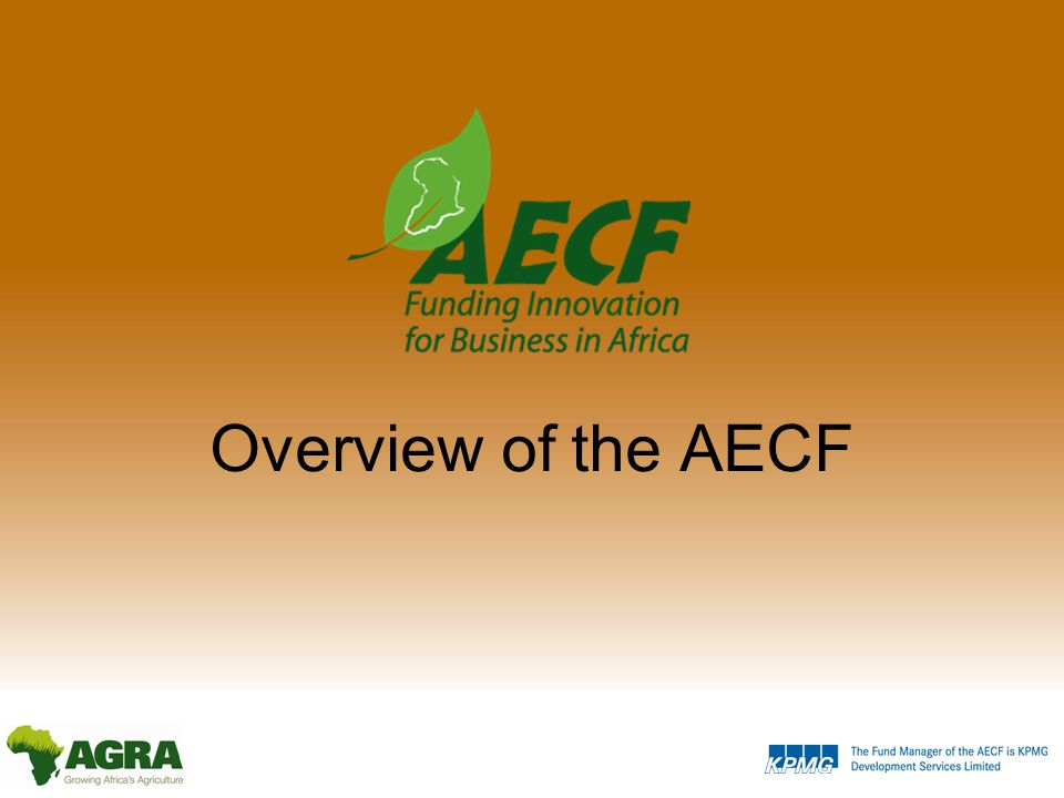 Presentation Outline Overview of the AECF Introducing the AECF Finding the right projects Funding Innovation Market Systems Key Results – Progress to date Windows and Competitions Applications and awards Results and Impact The Future