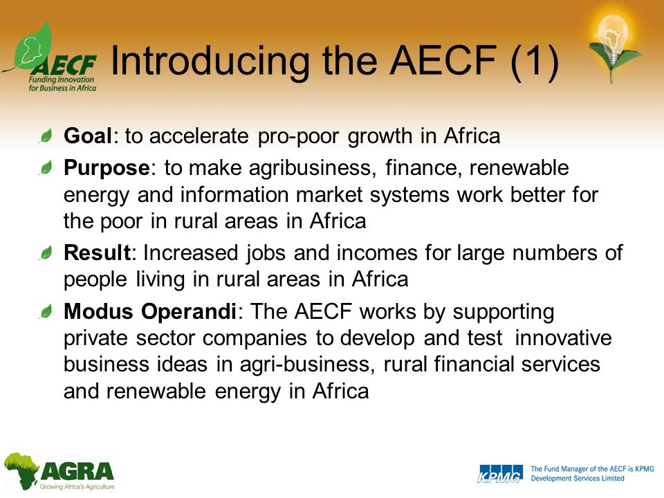 Introducing the AECF (1) Goal: to accelerate pro-poor growth in Africa Purpose: to make agribusiness, finance, renewable energy and information market systems work better for the poor in rural areas in Africa Result: Increased jobs and incomes for large numbers of people living in rural areas in Africa Modus Operandi: The AECF works by supporting private sector companies to develop and test innovative business ideas in agri-business, rural financial services and renewable energy in Africa