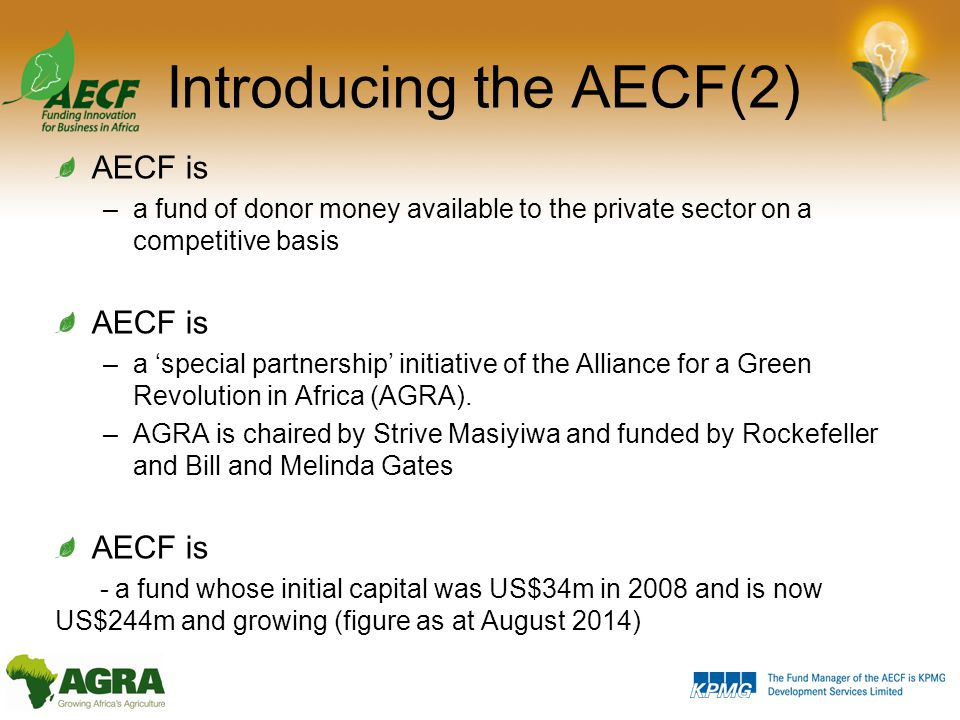Introducing the AECF(2) AECF is –a fund of donor money available to the private sector on a competitive basis AECF is –a 'special partnership' initiative of the Alliance for a Green Revolution in Africa (AGRA).