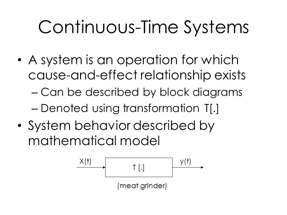 A system is an operation for which cause-and-effect relationship exists – Can be described by block diagrams – Denoted using transformation T[.] System behavior described by mathematical model Continuous-Time Systems T [.] X(t)y(t) (meat grinder)
