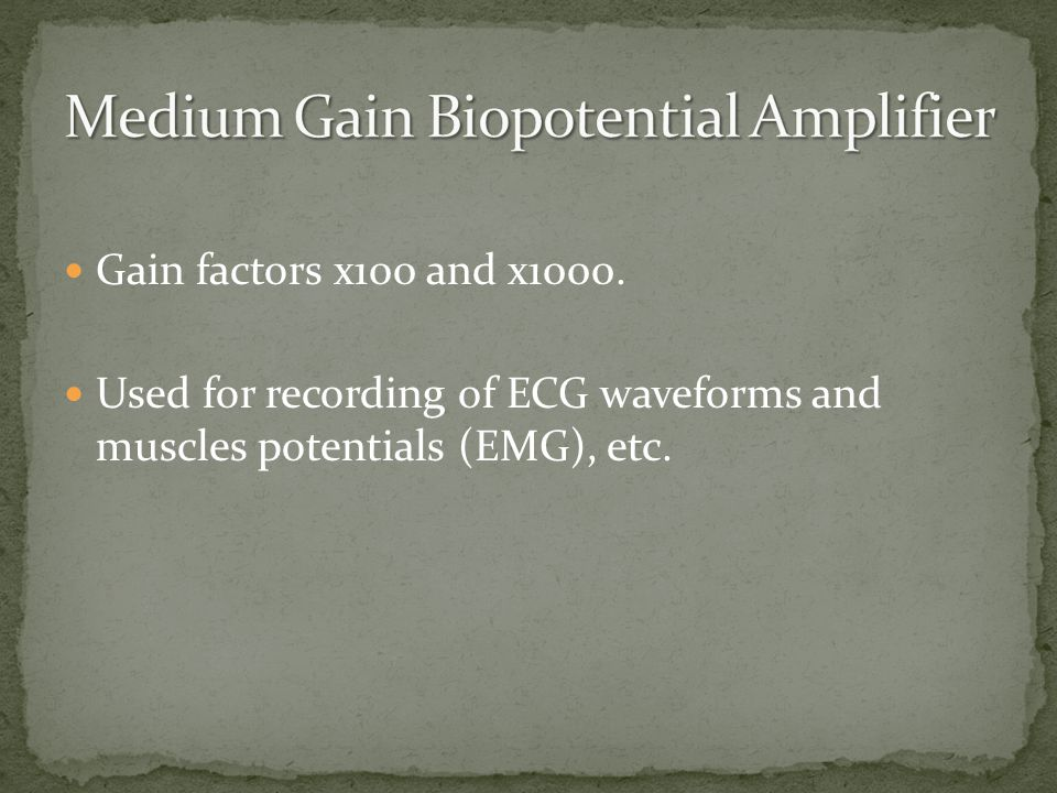 Gain factors x100 and x1000. Used for recording of ECG waveforms and muscles potentials (EMG), etc.