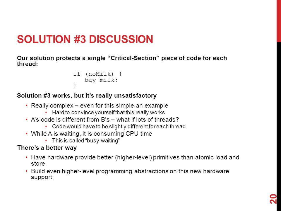 SOLUTION #3 DISCUSSION Our solution protects a single Critical-Section piece of code for each thread: if (noMilk) { buy milk; } Solution #3 works, but it's really unsatisfactory Really complex – even for this simple an example Hard to convince yourself that this really works A's code is different from B's – what if lots of threads.