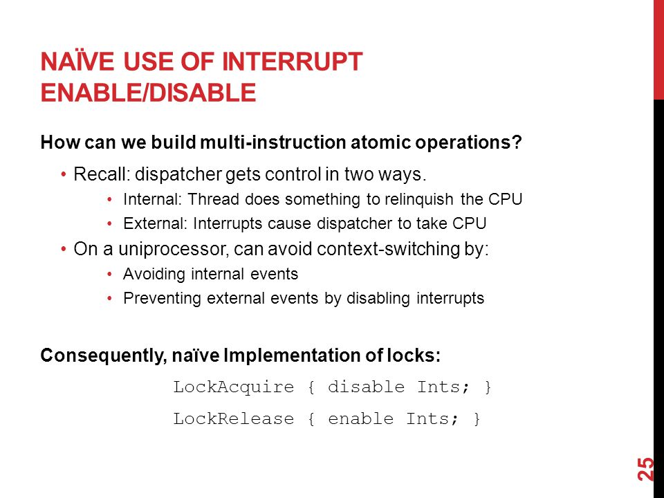 NAÏVE USE OF INTERRUPT ENABLE/DISABLE How can we build multi-instruction atomic operations.
