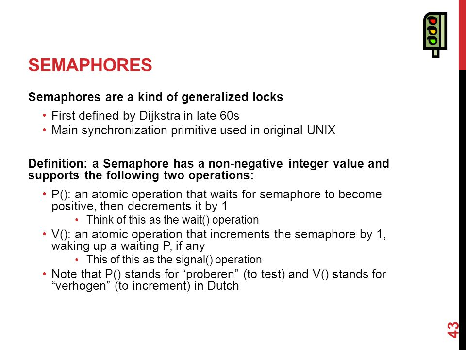 SEMAPHORES Semaphores are a kind of generalized locks First defined by Dijkstra in late 60s Main synchronization primitive used in original UNIX Definition: a Semaphore has a non-negative integer value and supports the following two operations: P(): an atomic operation that waits for semaphore to become positive, then decrements it by 1 Think of this as the wait() operation V(): an atomic operation that increments the semaphore by 1, waking up a waiting P, if any This of this as the signal() operation Note that P() stands for proberen (to test) and V() stands for verhogen (to increment) in Dutch 43
