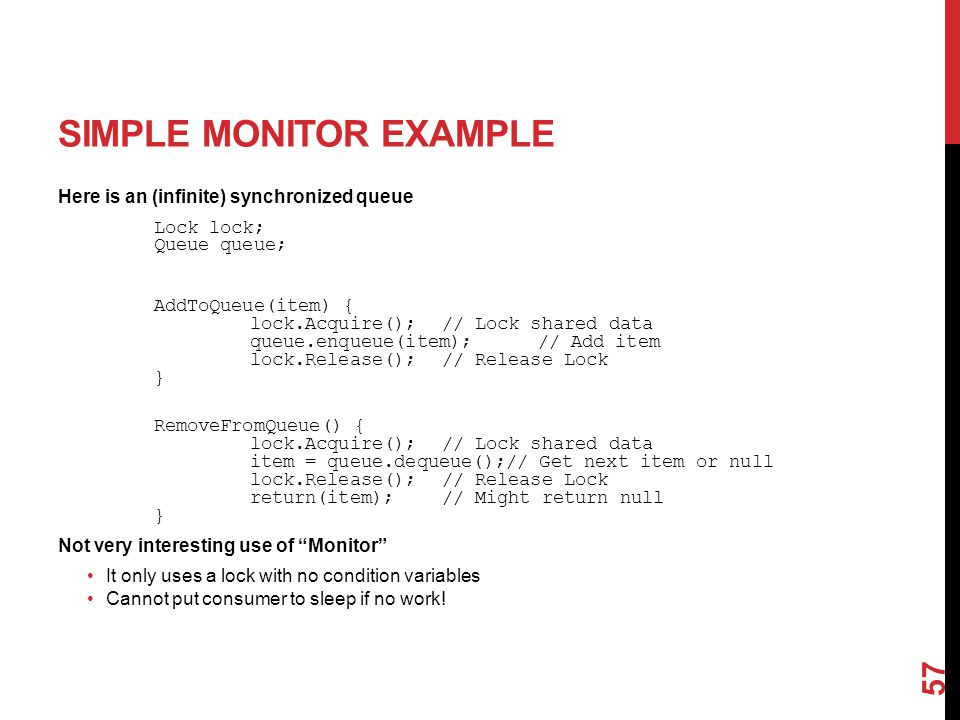 SIMPLE MONITOR EXAMPLE Here is an (infinite) synchronized queue Lock lock; Queue queue; AddToQueue(item) { lock.Acquire();// Lock shared data queue.enqueue(item);// Add item lock.Release();// Release Lock } RemoveFromQueue() { lock.Acquire();// Lock shared data item = queue.dequeue();// Get next item or null lock.Release();// Release Lock return(item);// Might return null } Not very interesting use of Monitor It only uses a lock with no condition variables Cannot put consumer to sleep if no work.