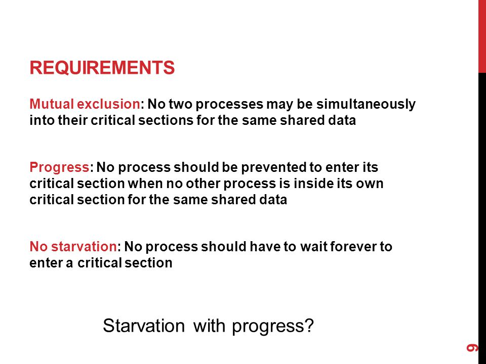 REQUIREMENTS Mutual exclusion: No two processes may be simultaneously into their critical sections for the same shared data Progress: No process should be prevented to enter its critical section when no other process is inside its own critical section for the same shared data No starvation: No process should have to wait forever to enter a critical section Starvation with progress.