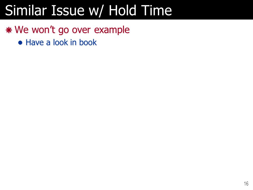 Similar Issue w/ Hold Time  We won't go over example Have a look in book Have a look in book 16