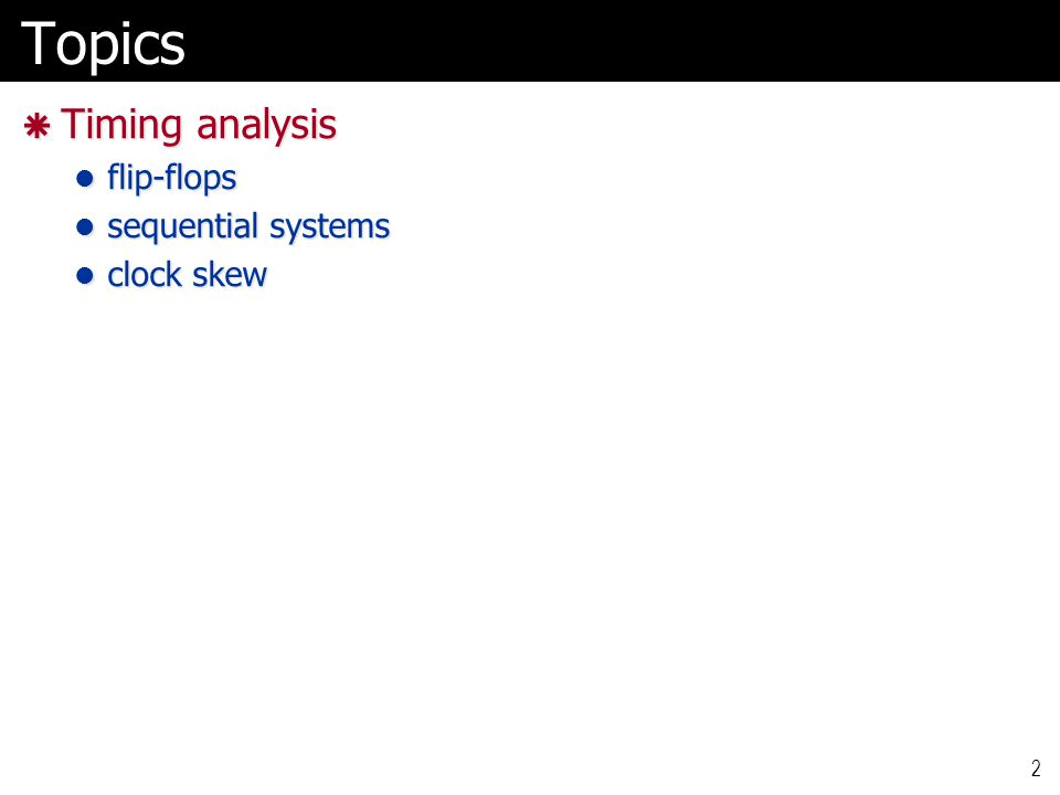 Topics  Timing analysis flip-flops flip-flops sequential systems sequential systems clock skew clock skew 2
