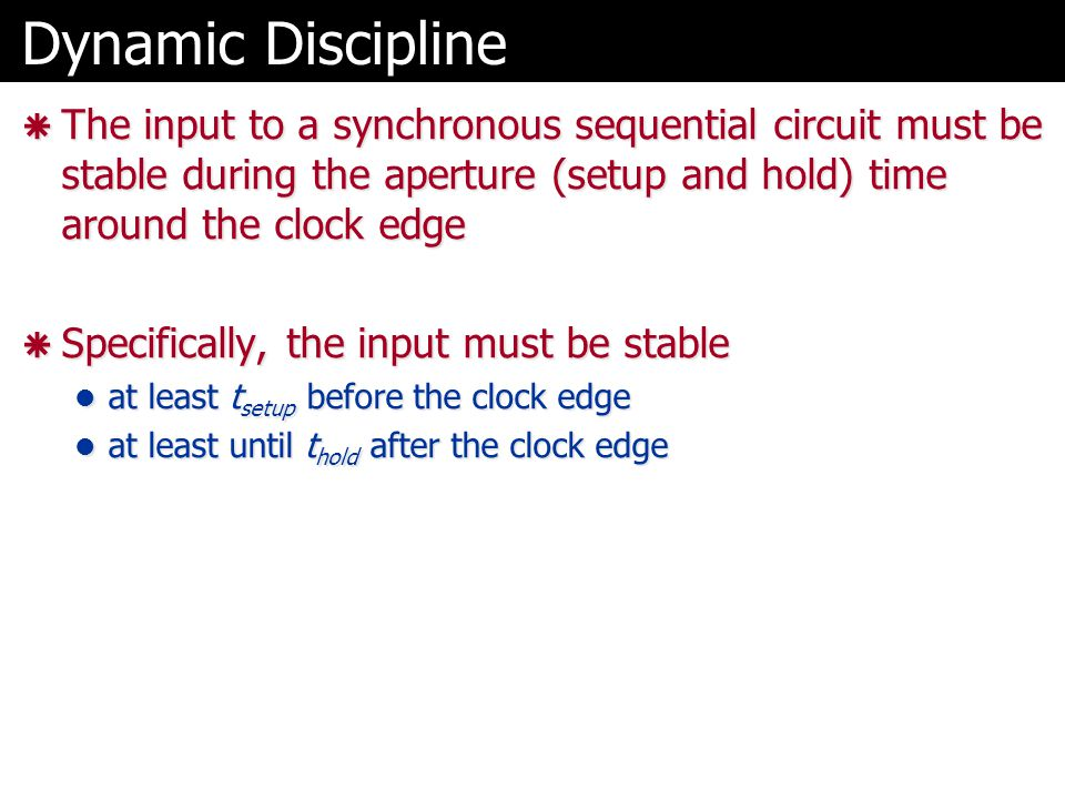 Dynamic Discipline  The input to a synchronous sequential circuit must be stable during the aperture (setup and hold) time around the clock edge  Specifically, the input must be stable at least t setup before the clock edge at least t setup before the clock edge at least until t hold after the clock edge at least until t hold after the clock edge