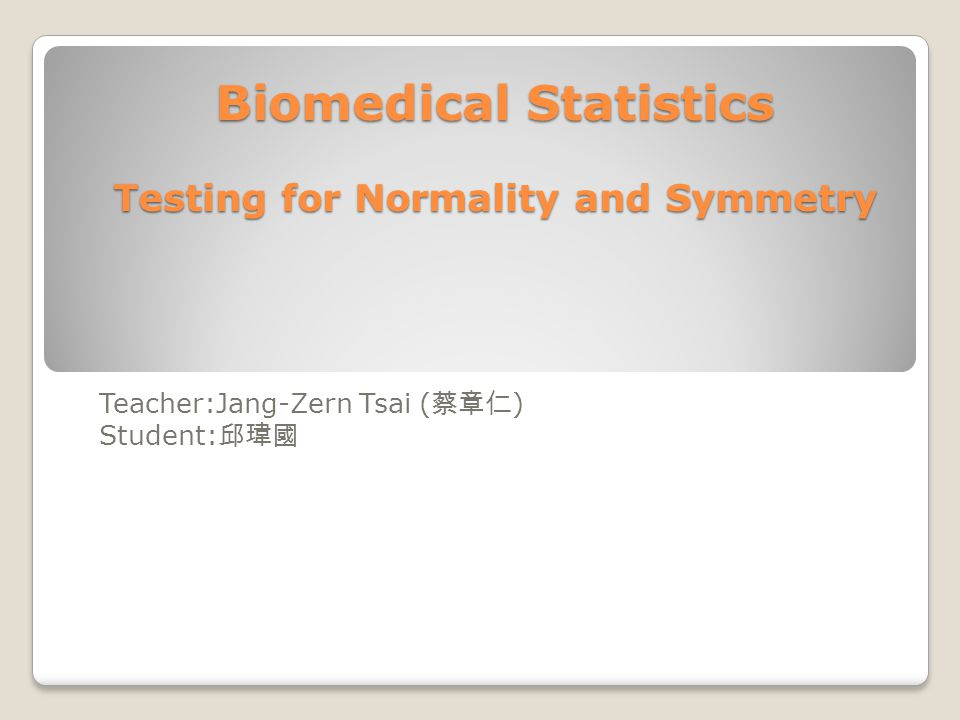 Biomedical Statistics Testing for Normality and Symmetry Teacher:Jang-Zern Tsai ( 蔡章仁 ) Student: 邱瑋國