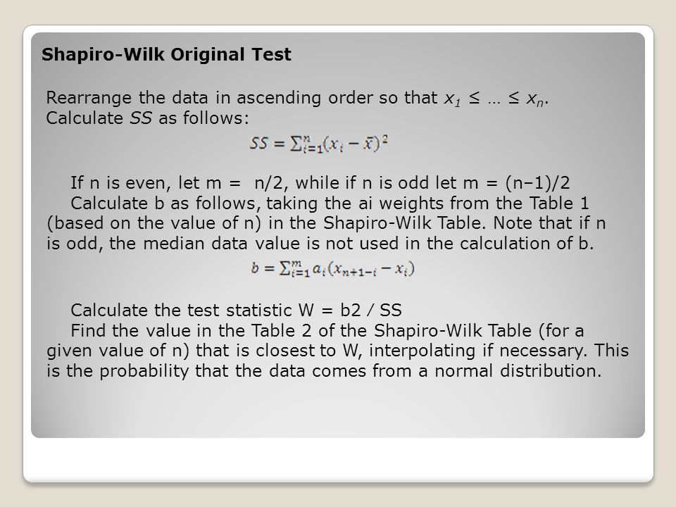 Shapiro-Wilk Original Test Rearrange the data in ascending order so that x 1 ≤ … ≤ x n. Calculate SS as follows: If n is even, let m = n/2, while if n
