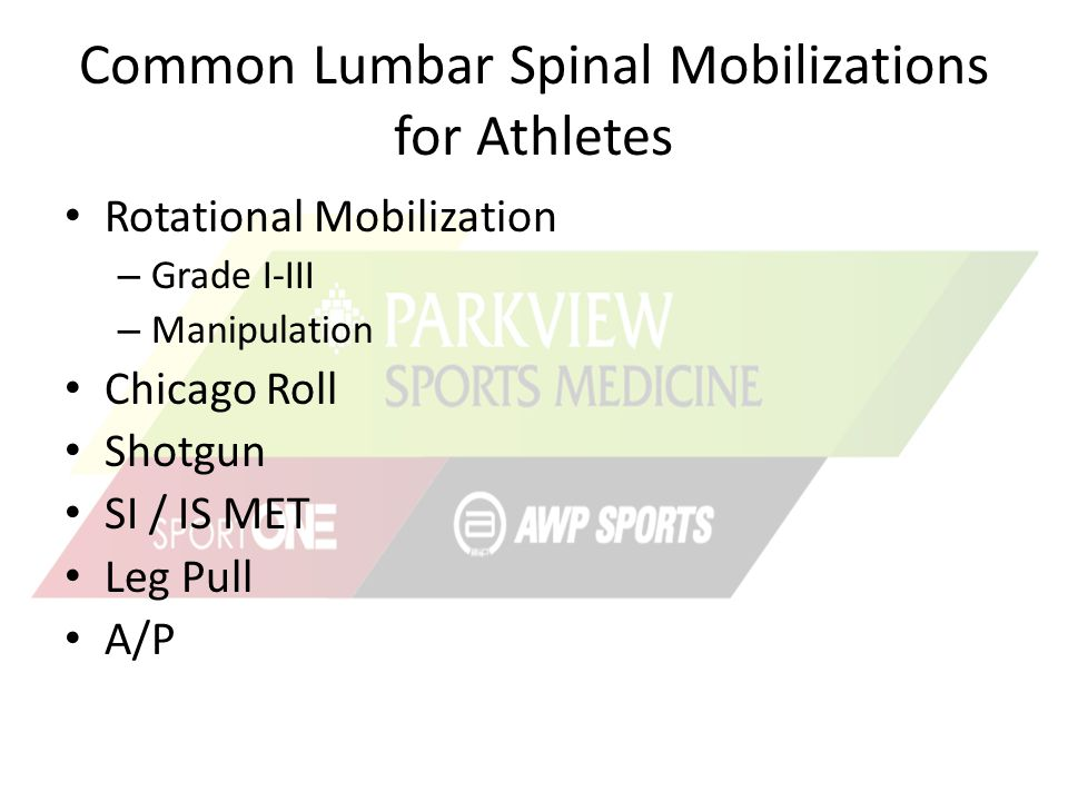 Common Lumbar Spinal Mobilizations for Athletes Rotational Mobilization – Grade I-III – Manipulation Chicago Roll Shotgun SI / IS MET Leg Pull A/P