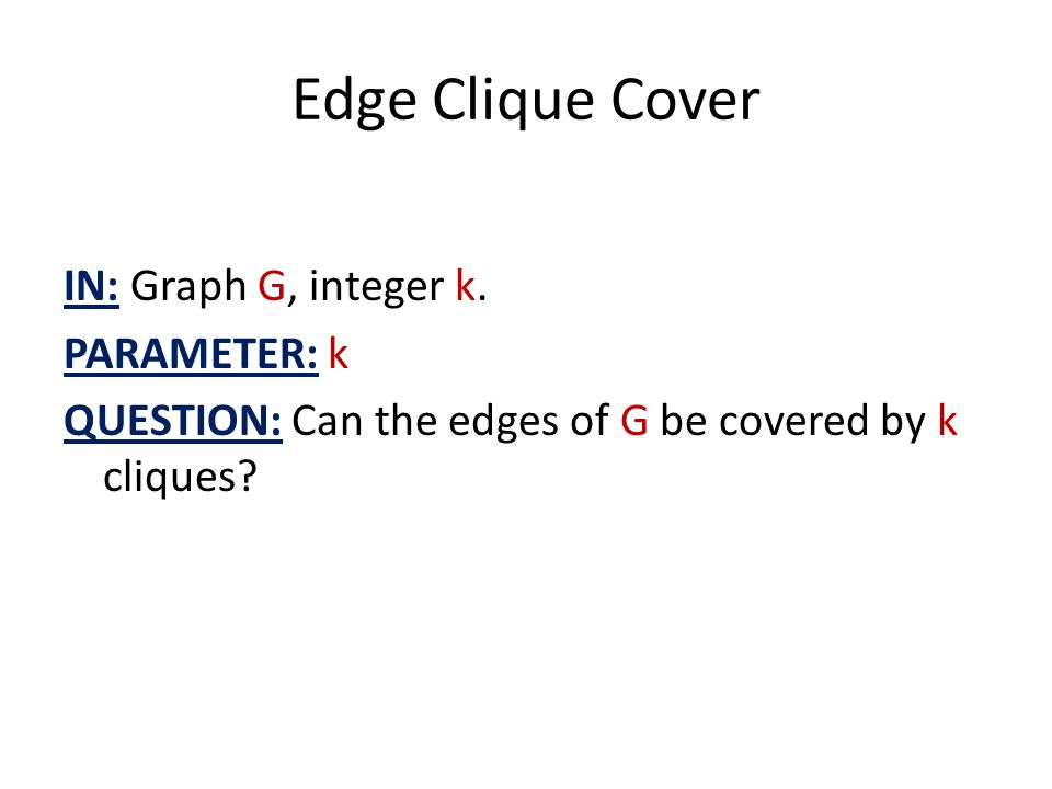 Edge Clique Cover IN: Graph G, integer k. PARAMETER: k QUESTION: Can the edges of G be covered by k cliques?