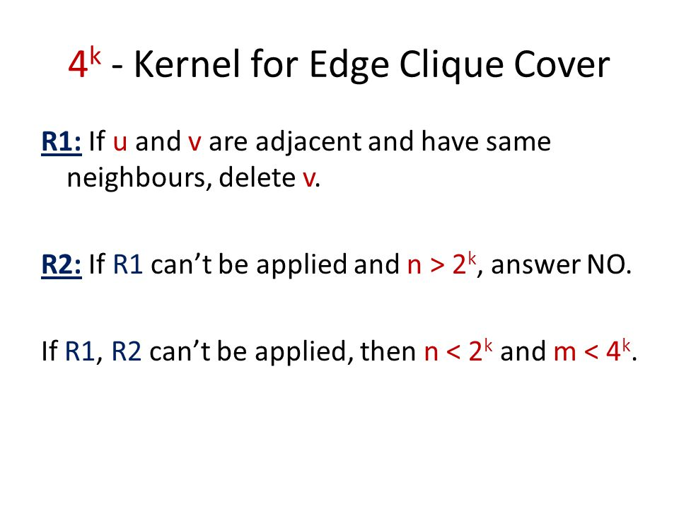 4 k - Kernel for Edge Clique Cover R1: If u and v are adjacent and have same neighbours, delete v. R2: If R1 can't be applied and n > 2 k, answer NO.