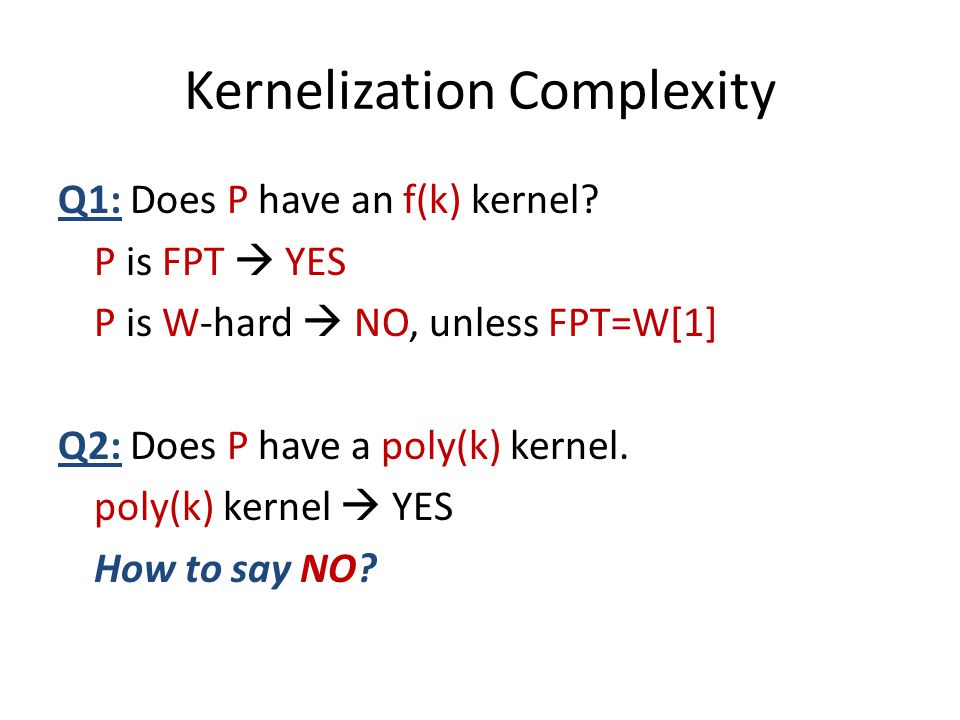 Kernelization Complexity Q1: Does P have an f(k) kernel? P is FPT  YES P is W-hard  NO, unless FPT=W[1] Q2: Does P have a poly(k) kernel. poly(k) ke