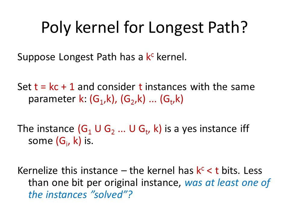 Poly kernel for Longest Path? Suppose Longest Path has a k c kernel. Set t = kc + 1 and consider t instances with the same parameter k: (G 1,k), (G 2,