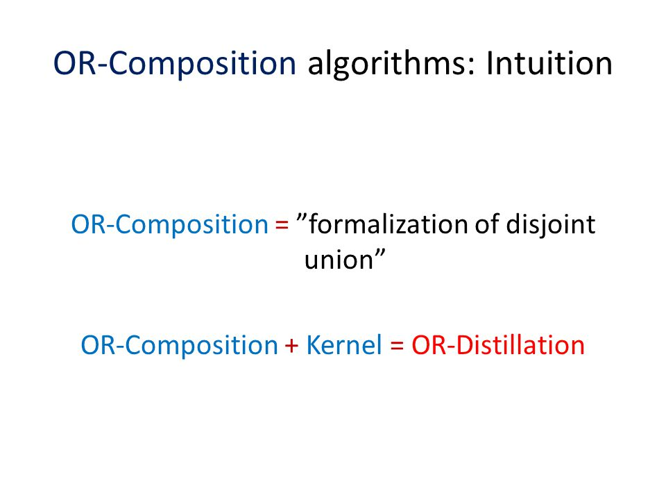 "OR-Composition algorithms: Intuition OR-Composition = ""formalization of disjoint union"" OR-Composition + Kernel = OR-Distillation"