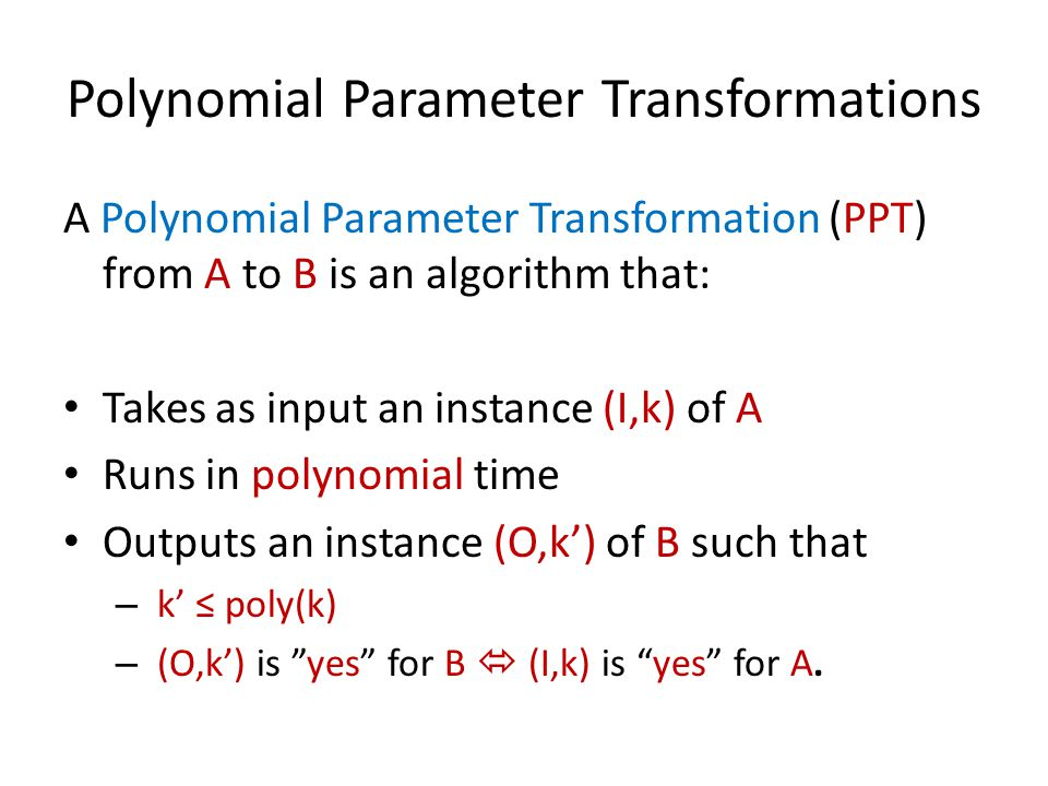 Polynomial Parameter Transformations A Polynomial Parameter Transformation (PPT) from A to B is an algorithm that: Takes as input an instance (I,k) of