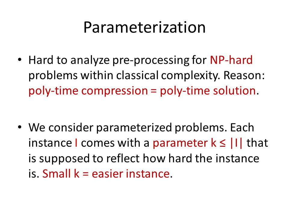Parameterization Hard to analyze pre-processing for NP-hard problems within classical complexity. Reason: poly-time compression = poly-time solution.