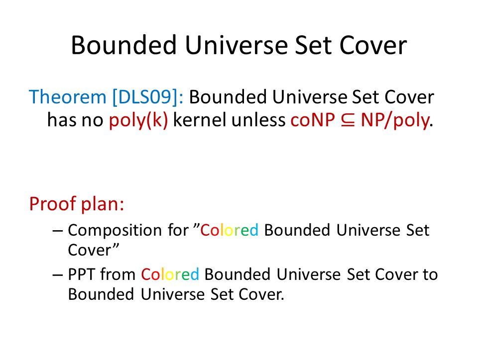 "Bounded Universe Set Cover Theorem [DLS09]: Bounded Universe Set Cover has no poly(k) kernel unless coNP ⊆ NP/poly. Proof plan: – Composition for ""Col"