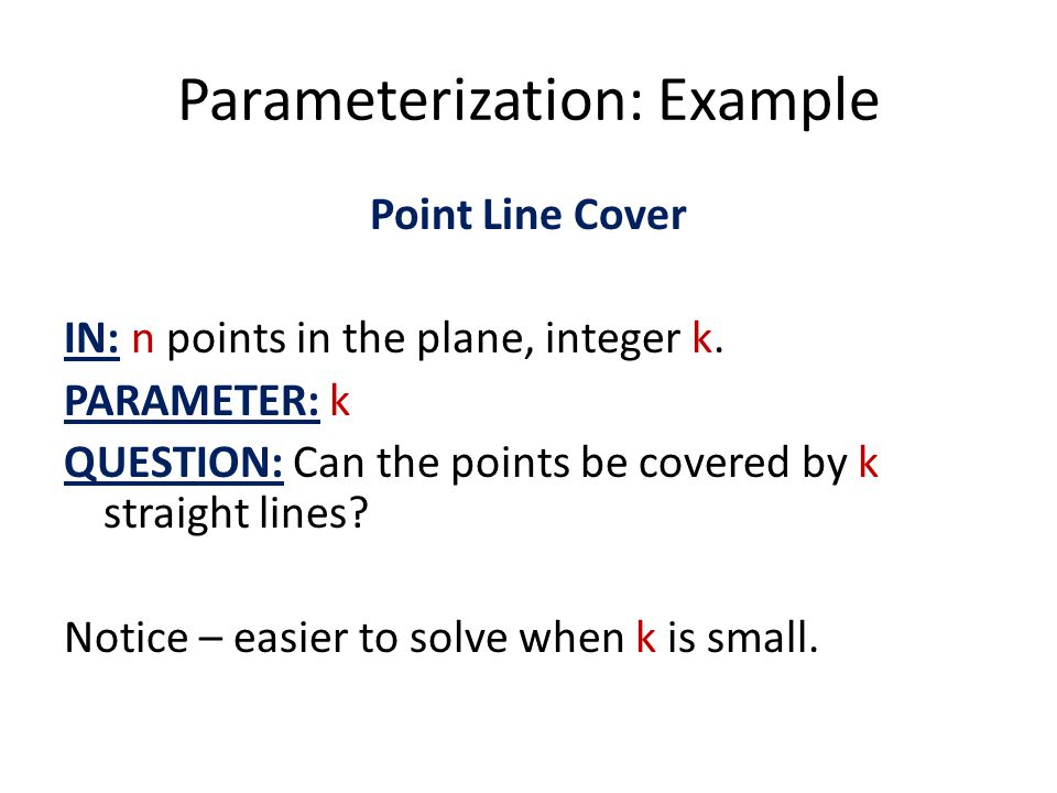 Parameterization: Example Point Line Cover IN: n points in the plane, integer k. PARAMETER: k QUESTION: Can the points be covered by k straight lines?