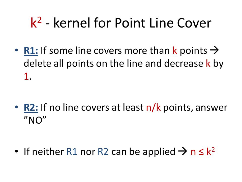 k 2 - kernel for Point Line Cover R1: If some line covers more than k points  delete all points on the line and decrease k by 1. R2: If no line cover