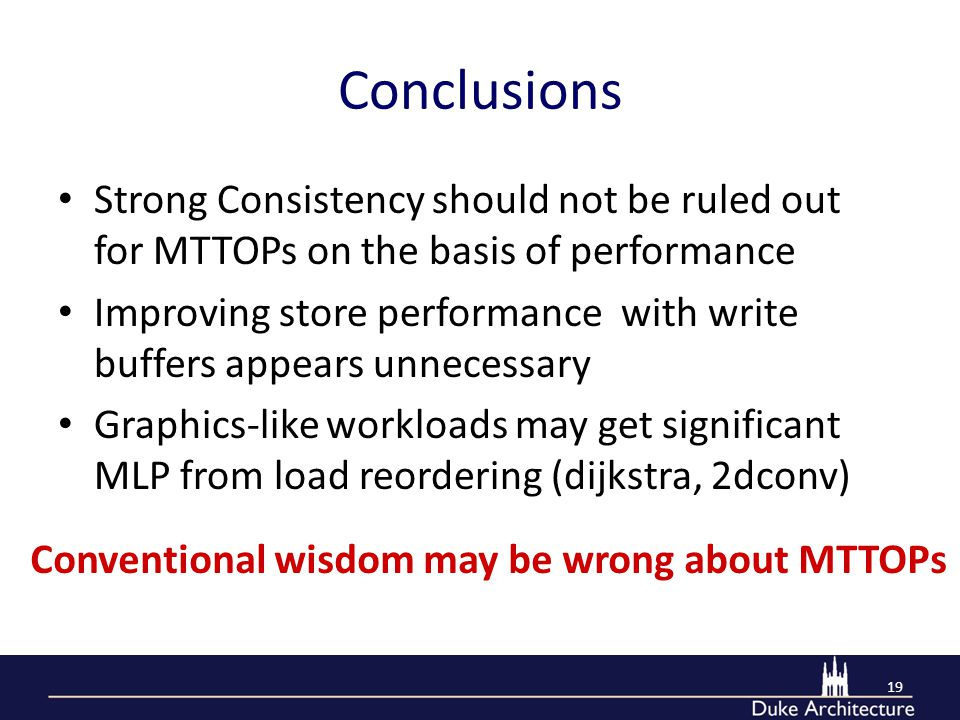 Conclusions Strong Consistency should not be ruled out for MTTOPs on the basis of performance Improving store performance with write buffers appears unnecessary Graphics-like workloads may get significant MLP from load reordering (dijkstra, 2dconv) 19 Conventional wisdom may be wrong about MTTOPs