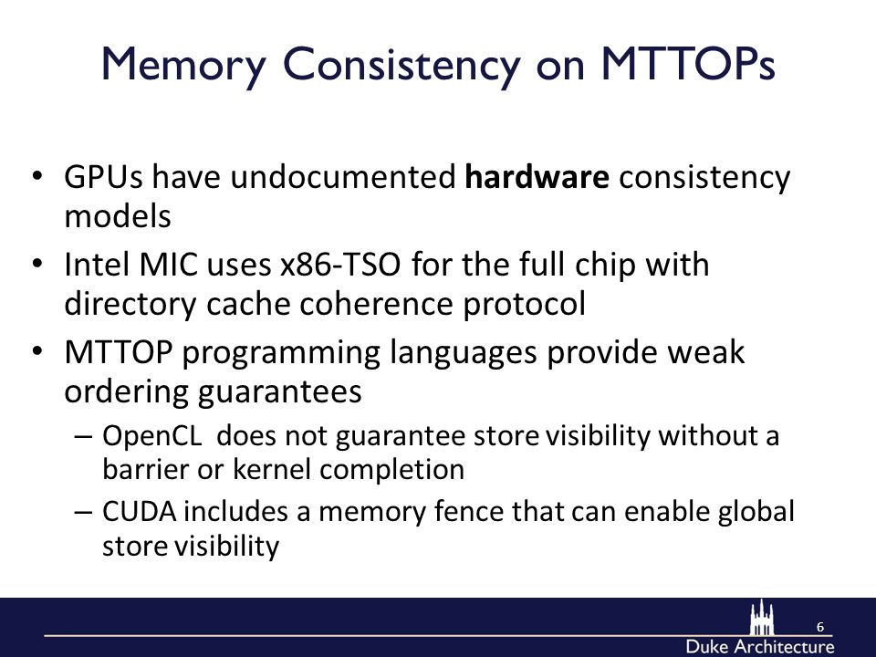 Memory Consistency on MTTOPs GPUs have undocumented hardware consistency models Intel MIC uses x86-TSO for the full chip with directory cache coherence protocol MTTOP programming languages provide weak ordering guarantees – OpenCL does not guarantee store visibility without a barrier or kernel completion – CUDA includes a memory fence that can enable global store visibility 6