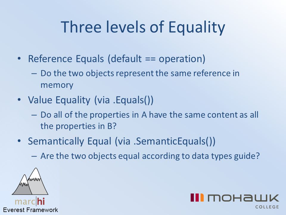 Three levels of Equality Reference Equals (default == operation) – Do the two objects represent the same reference in memory Value Equality (via.Equal