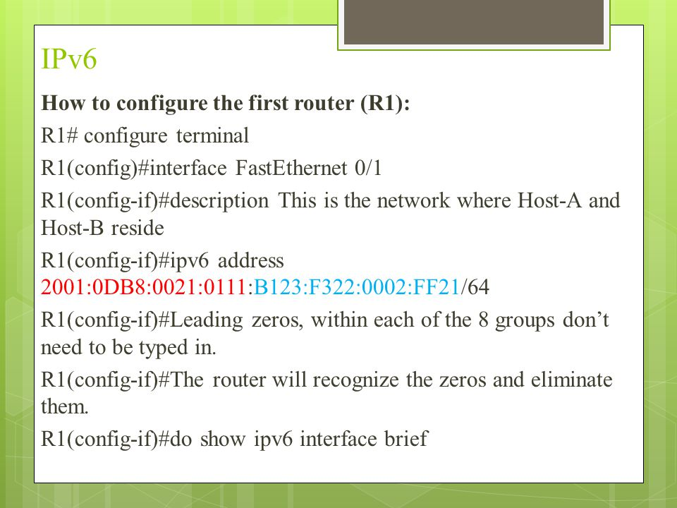 IPv6 How to configure the first router (R1): R1# configure terminal R1(config)#interface FastEthernet 0/1 R1(config-if)#description This is the network where Host-A and Host-B reside R1(config-if)#ipv6 address 2001:0DB8:0021:0111:B123:F322:0002:FF21/64 R1(config-if)#Leading zeros, within each of the 8 groups don't need to be typed in.